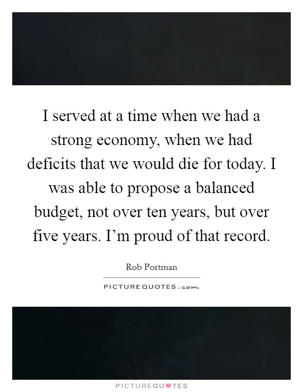 I served at a time when we had a strong economy, when we had deficits that we would die for today. I was able to propose a balanced budget, not over ten years, but over five years. I'm proud of that record Picture Quote #1