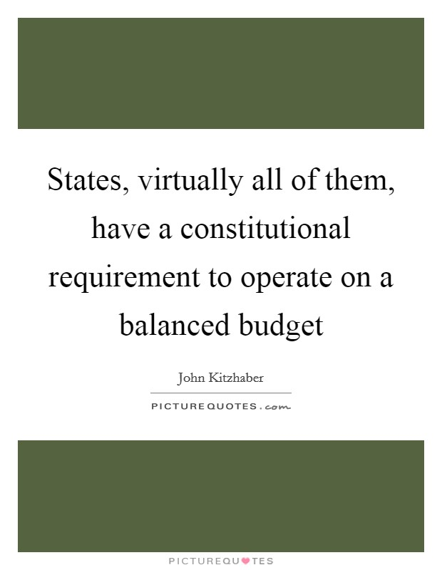 States, virtually all of them, have a constitutional requirement to operate on a balanced budget Picture Quote #1