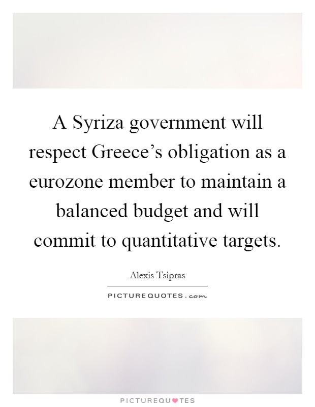 A Syriza government will respect Greece's obligation as a eurozone member to maintain a balanced budget and will commit to quantitative targets Picture Quote #1
