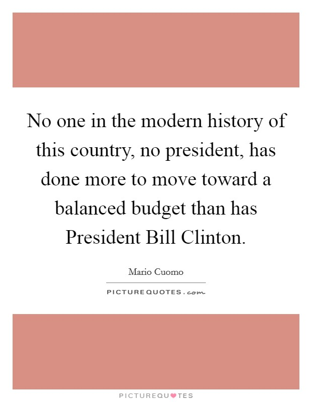 No one in the modern history of this country, no president, has done more to move toward a balanced budget than has President Bill Clinton Picture Quote #1