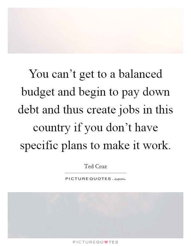 You can't get to a balanced budget and begin to pay down debt and thus create jobs in this country if you don't have specific plans to make it work Picture Quote #1