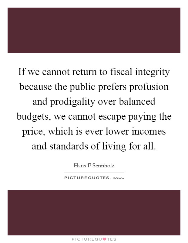 If we cannot return to fiscal integrity because the public prefers profusion and prodigality over balanced budgets, we cannot escape paying the price, which is ever lower incomes and standards of living for all Picture Quote #1