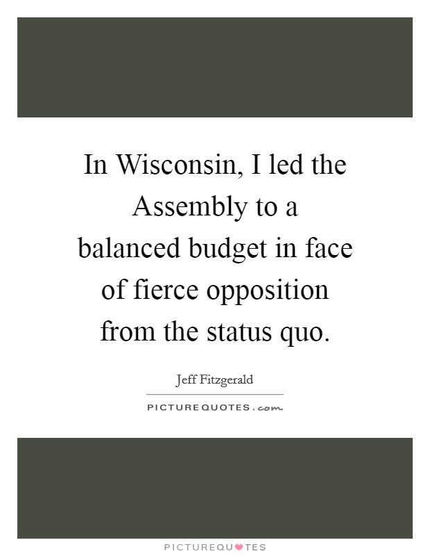 In Wisconsin, I led the Assembly to a balanced budget in face of fierce opposition from the status quo Picture Quote #1