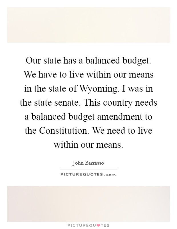 Our state has a balanced budget. We have to live within our means in the state of Wyoming. I was in the state senate. This country needs a balanced budget amendment to the Constitution. We need to live within our means Picture Quote #1