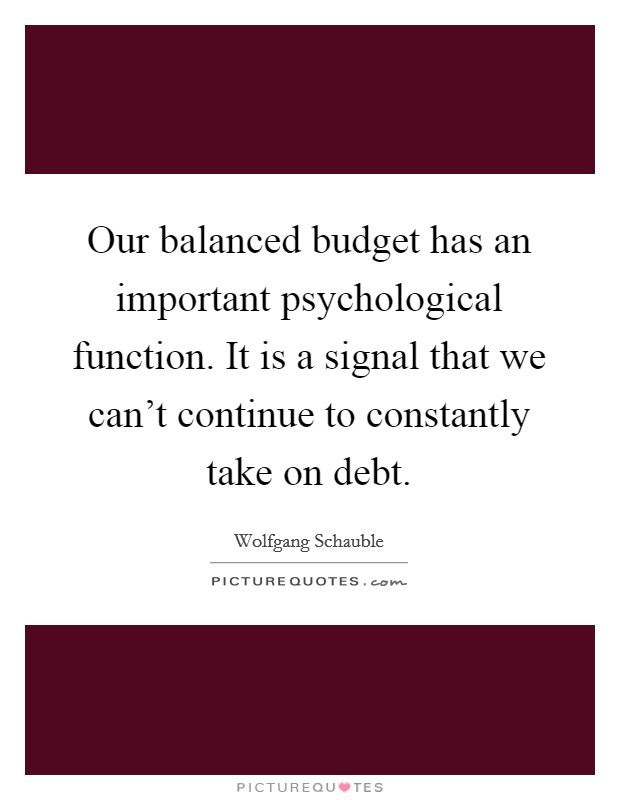 Our balanced budget has an important psychological function. It is a signal that we can't continue to constantly take on debt Picture Quote #1
