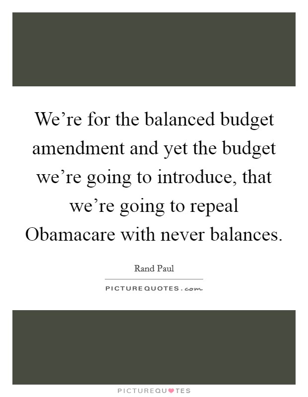 We're for the balanced budget amendment and yet the budget we're going to introduce, that we're going to repeal Obamacare with never balances Picture Quote #1