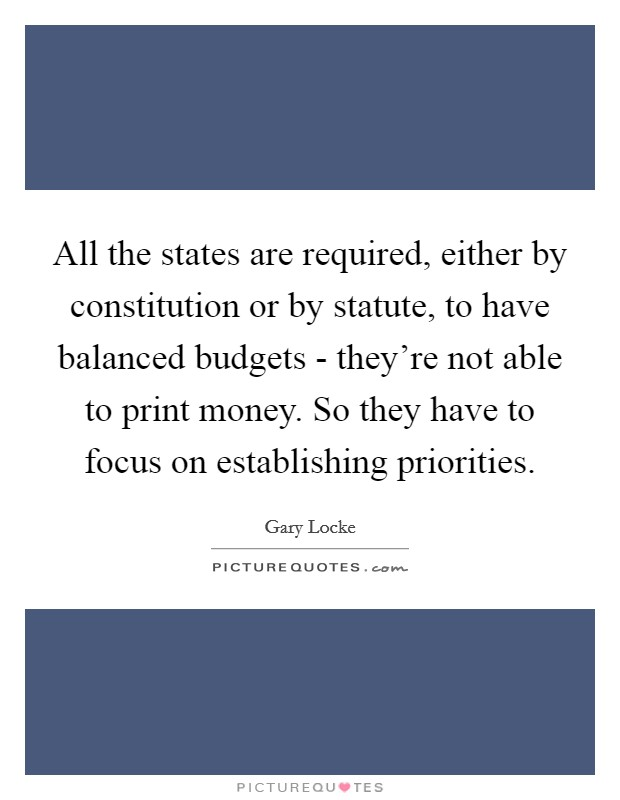 All the states are required, either by constitution or by statute, to have balanced budgets - they're not able to print money. So they have to focus on establishing priorities Picture Quote #1
