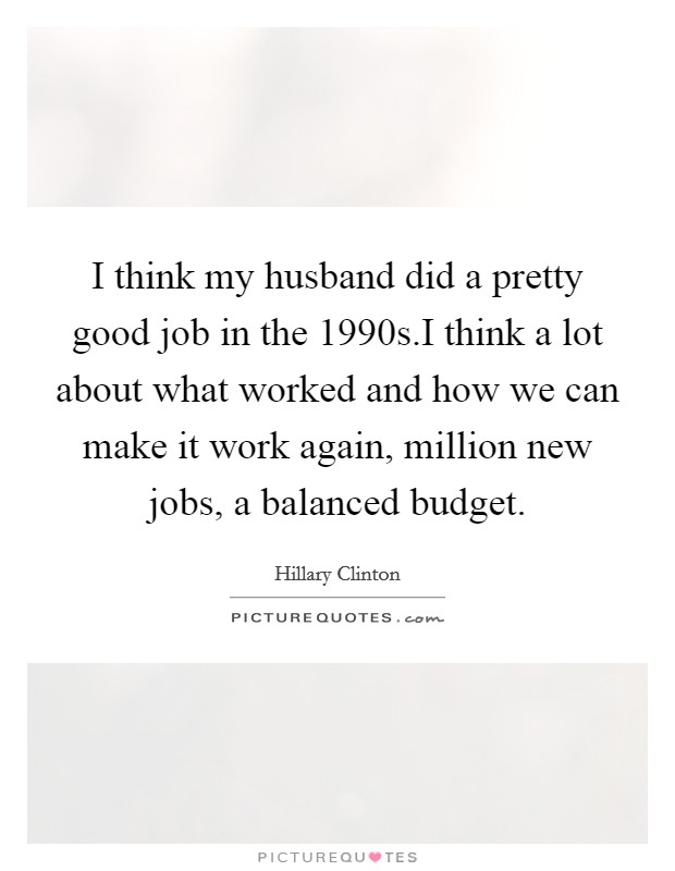 I think my husband did a pretty good job in the 1990s.I think a lot about what worked and how we can make it work again, million new jobs, a balanced budget Picture Quote #1
