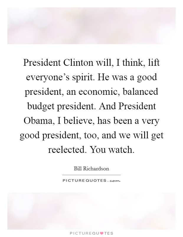 President Clinton will, I think, lift everyone's spirit. He was a good president, an economic, balanced budget president. And President Obama, I believe, has been a very good president, too, and we will get reelected. You watch Picture Quote #1
