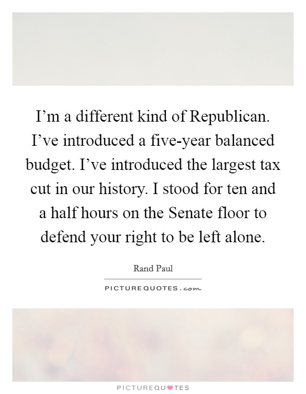 I'm a different kind of Republican. I've introduced a five-year balanced budget. I've introduced the largest tax cut in our history. I stood for ten and a half hours on the Senate floor to defend your right to be left alone Picture Quote #1