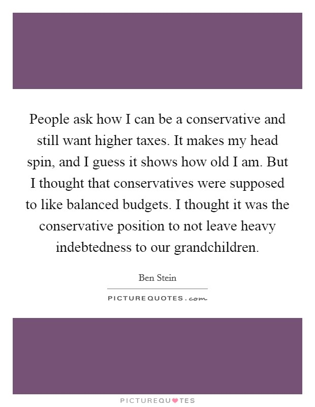 People ask how I can be a conservative and still want higher taxes. It makes my head spin, and I guess it shows how old I am. But I thought that conservatives were supposed to like balanced budgets. I thought it was the conservative position to not leave heavy indebtedness to our grandchildren Picture Quote #1