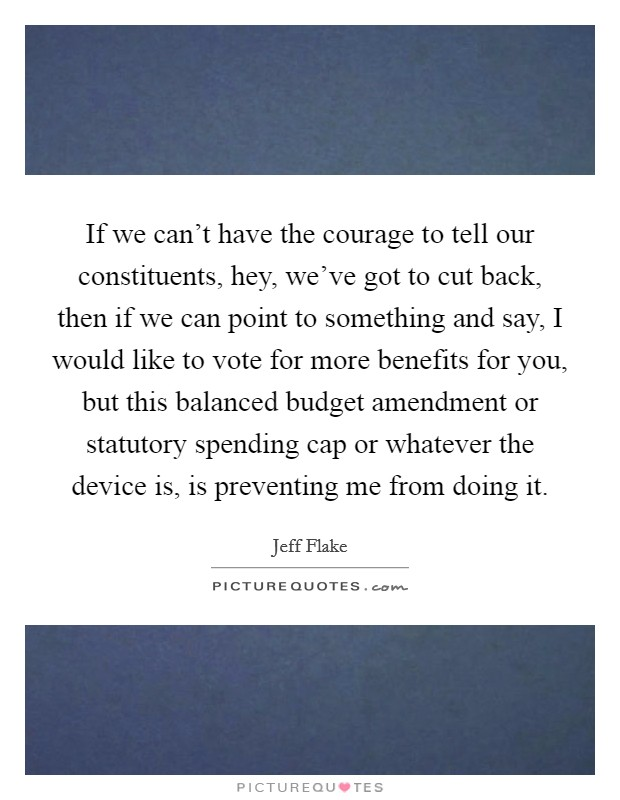 If we can't have the courage to tell our constituents, hey, we've got to cut back, then if we can point to something and say, I would like to vote for more benefits for you, but this balanced budget amendment or statutory spending cap or whatever the device is, is preventing me from doing it Picture Quote #1