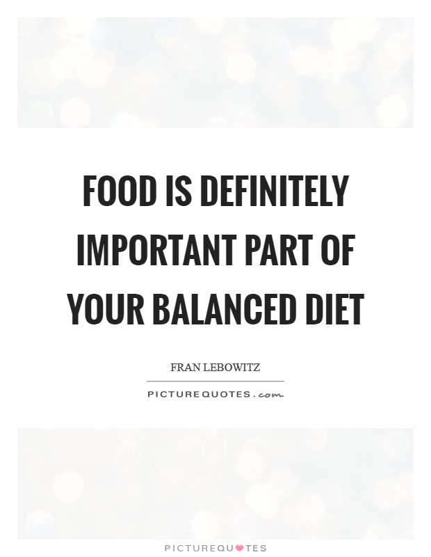 Food is definitely important part of your balanced diet Picture Quote #1