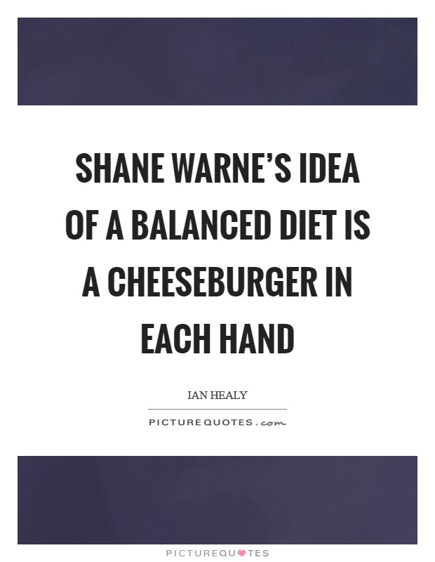 Shane Warne's idea of a balanced diet is a cheeseburger in each hand Picture Quote #1