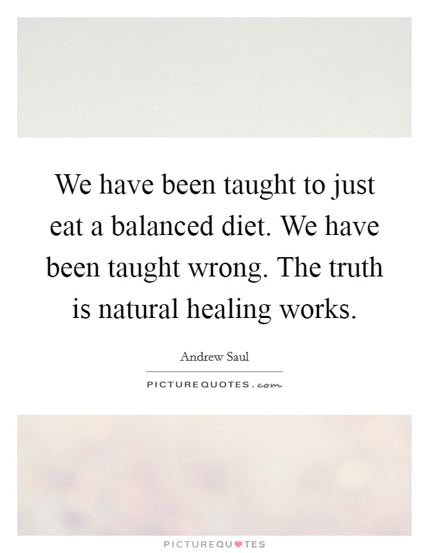 We have been taught to just eat a balanced diet. We have been taught wrong. The truth is natural healing works Picture Quote #1