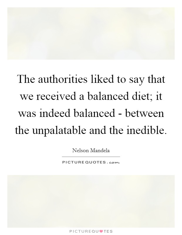 The authorities liked to say that we received a balanced diet; it was indeed balanced - between the unpalatable and the inedible Picture Quote #1