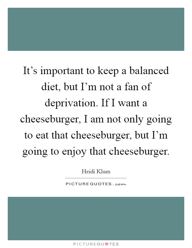 It's important to keep a balanced diet, but I'm not a fan of deprivation. If I want a cheeseburger, I am not only going to eat that cheeseburger, but I'm going to enjoy that cheeseburger Picture Quote #1