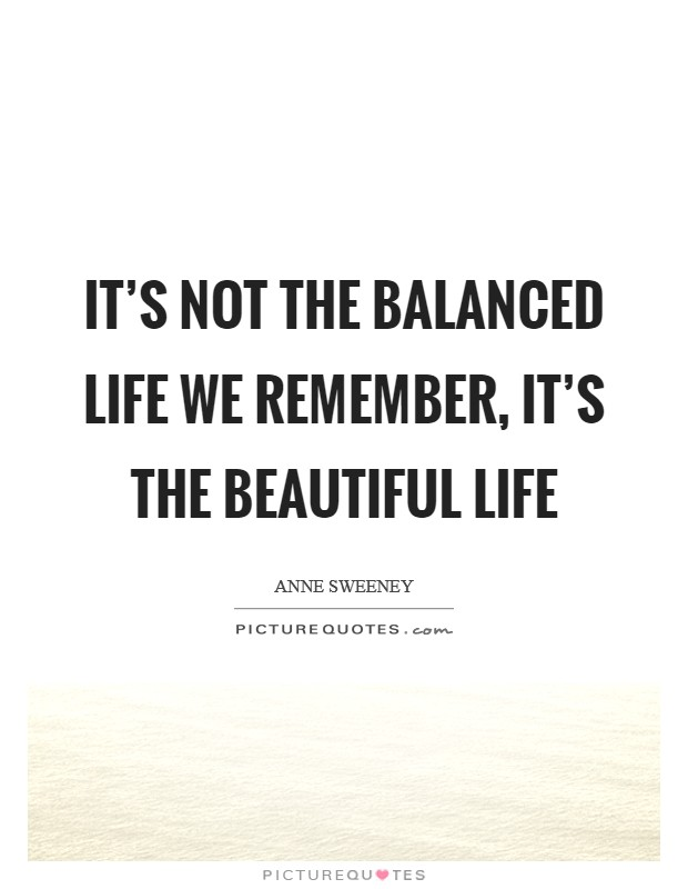 It's not the balanced life we remember, it's the beautiful life Picture Quote #1