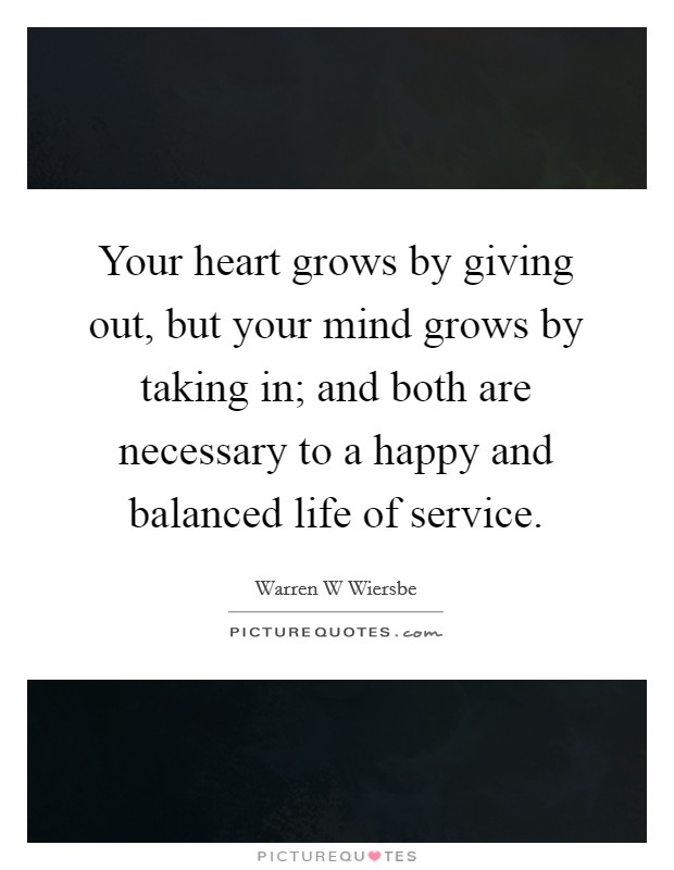 Your heart grows by giving out, but your mind grows by taking in; and both are necessary to a happy and balanced life of service Picture Quote #1