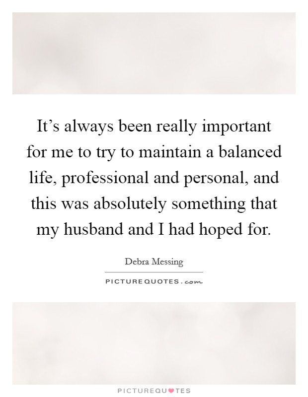It's always been really important for me to try to maintain a balanced life, professional and personal, and this was absolutely something that my husband and I had hoped for Picture Quote #1