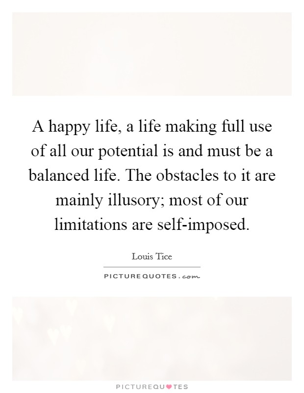 A happy life, a life making full use of all our potential is and must be a balanced life. The obstacles to it are mainly illusory; most of our limitations are self-imposed Picture Quote #1