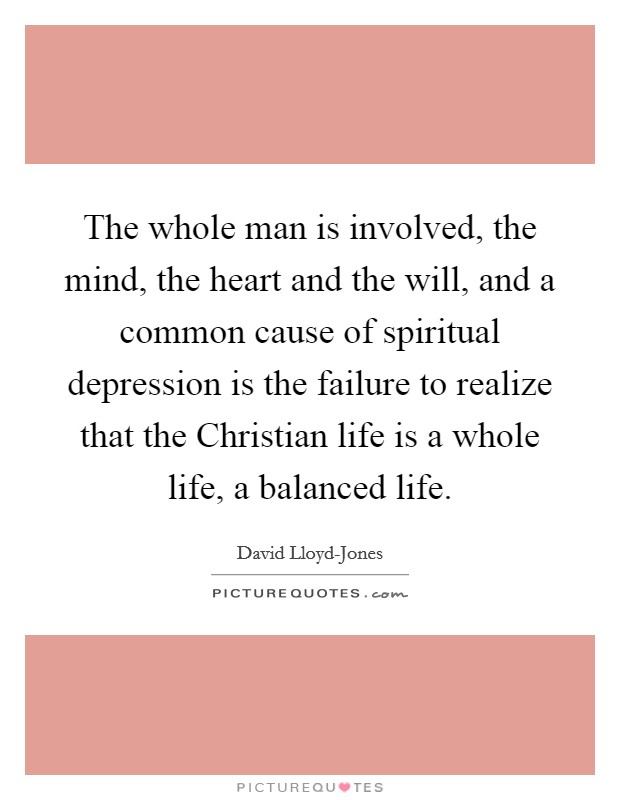 The whole man is involved, the mind, the heart and the will, and a common cause of spiritual depression is the failure to realize that the Christian life is a whole life, a balanced life Picture Quote #1