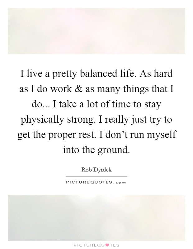 I live a pretty balanced life. As hard as I do work and as many things that I do... I take a lot of time to stay physically strong. I really just try to get the proper rest. I don't run myself into the ground Picture Quote #1