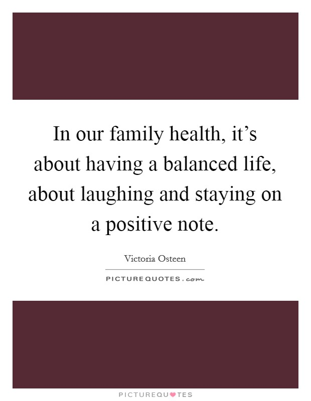 In our family health, it's about having a balanced life, about laughing and staying on a positive note Picture Quote #1