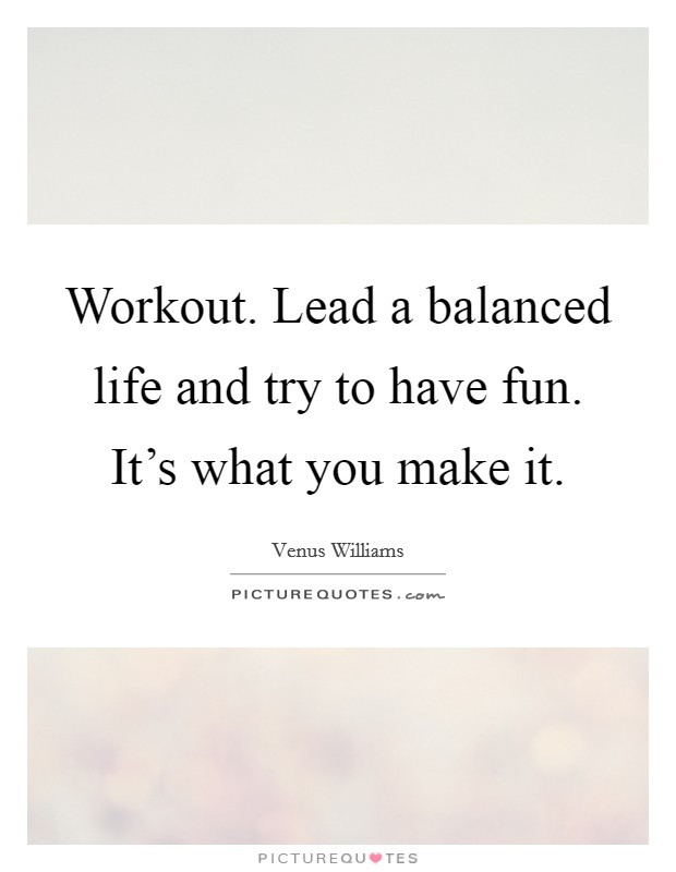 Workout. Lead a balanced life and try to have fun. It's what you make it Picture Quote #1