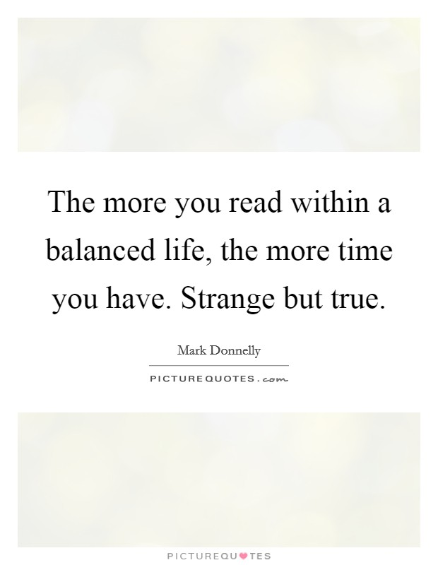 The more you read within a balanced life, the more time you have. Strange but true Picture Quote #1