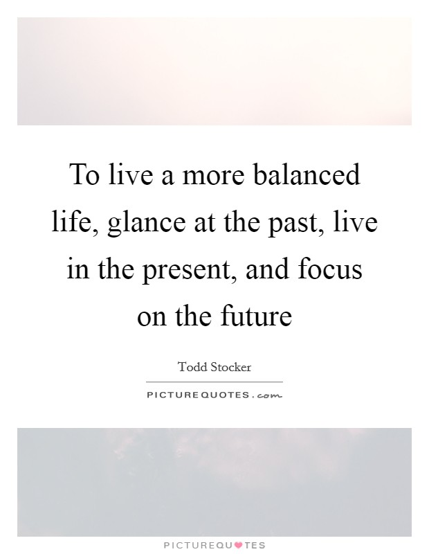 To live a more balanced life, glance at the past, live in the present, and focus on the future Picture Quote #1