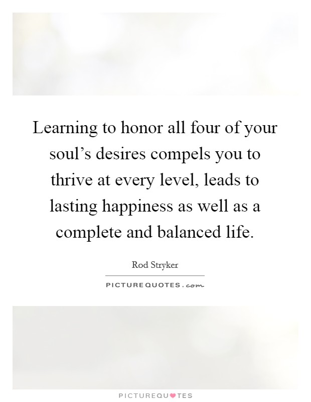 Learning to honor all four of your soul's desires compels you to thrive at every level, leads to lasting happiness as well as a complete and balanced life Picture Quote #1