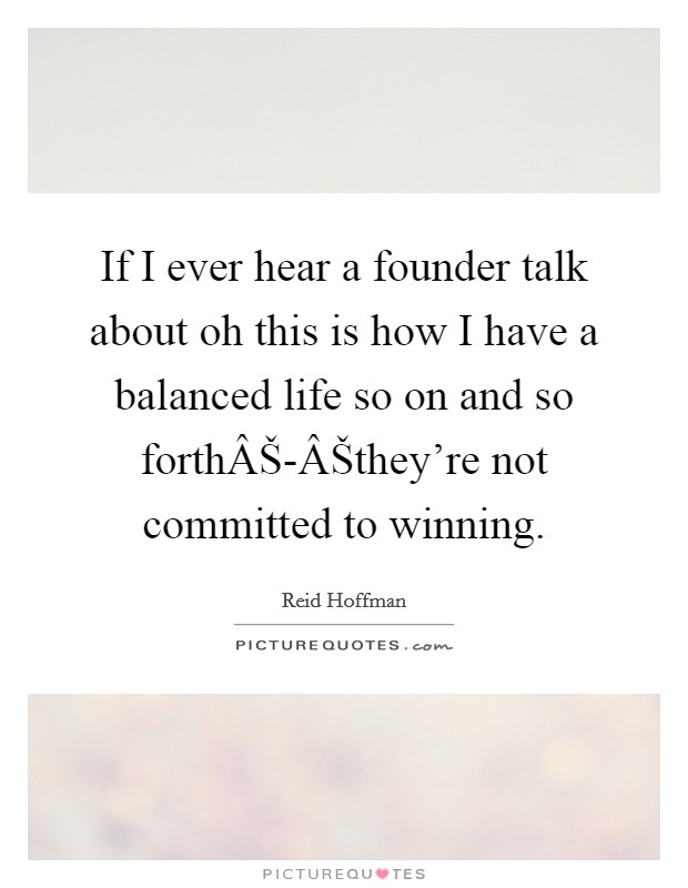 If I ever hear a founder talk about oh this is how I have a balanced life so on and so forthŠ-Šthey're not committed to winning Picture Quote #1
