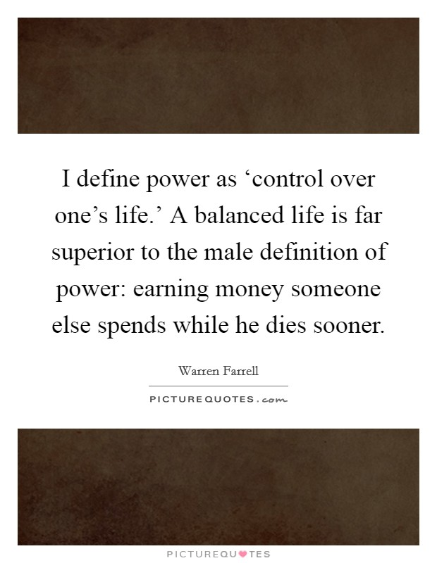 I define power as 'control over one's life.' A balanced life is far superior to the male definition of power: earning money someone else spends while he dies sooner Picture Quote #1