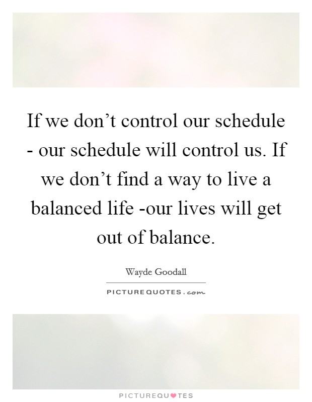 If we don't control our schedule - our schedule will control us. If we don't find a way to live a balanced life -our lives will get out of balance Picture Quote #1
