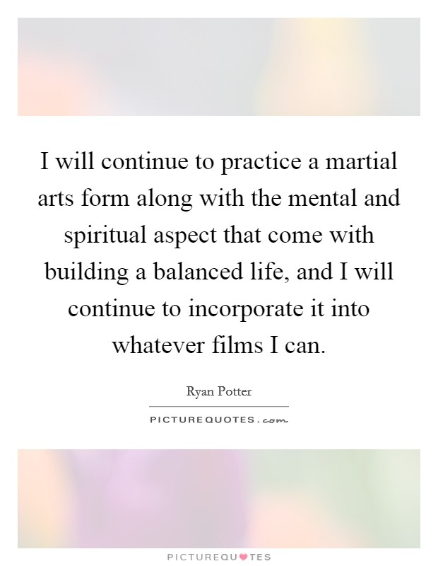 I will continue to practice a martial arts form along with the mental and spiritual aspect that come with building a balanced life, and I will continue to incorporate it into whatever films I can Picture Quote #1