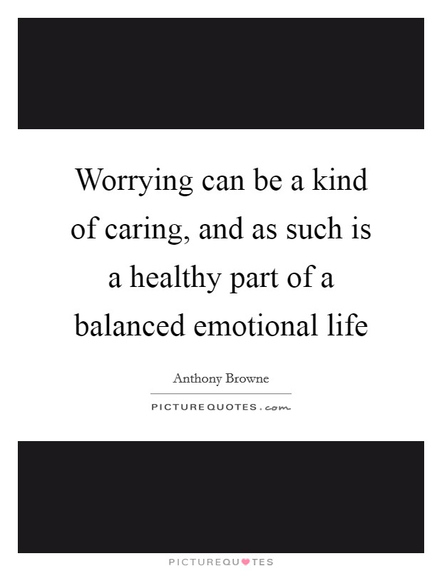 Worrying can be a kind of caring, and as such is a healthy part of a balanced emotional life Picture Quote #1