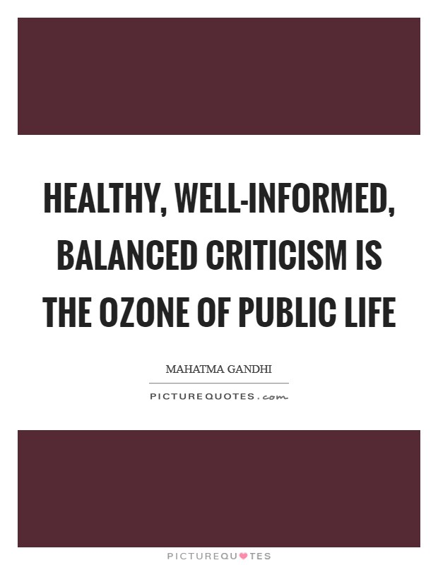 Healthy, well-informed, balanced criticism is the ozone of public life Picture Quote #1