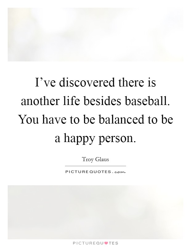I've discovered there is another life besides baseball. You have to be balanced to be a happy person Picture Quote #1