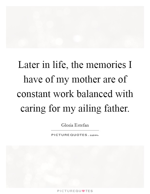 Later in life, the memories I have of my mother are of constant work balanced with caring for my ailing father Picture Quote #1