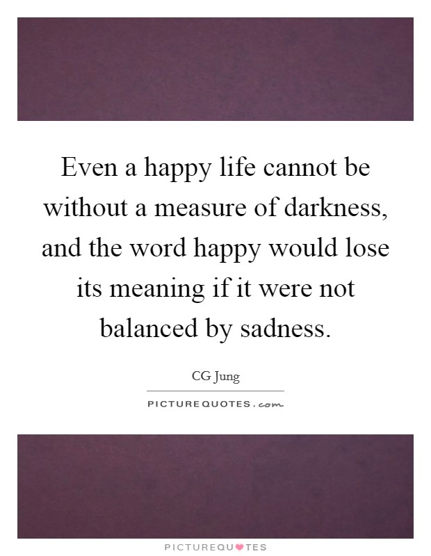 Even a happy life cannot be without a measure of darkness, and the word happy would lose its meaning if it were not balanced by sadness Picture Quote #1