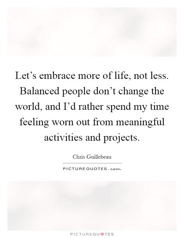 Let's embrace more of life, not less. Balanced people don't change the world, and I'd rather spend my time feeling worn out from meaningful activities and projects Picture Quote #1