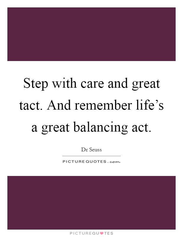 Step with care and great tact. And remember life's a great balancing act Picture Quote #1