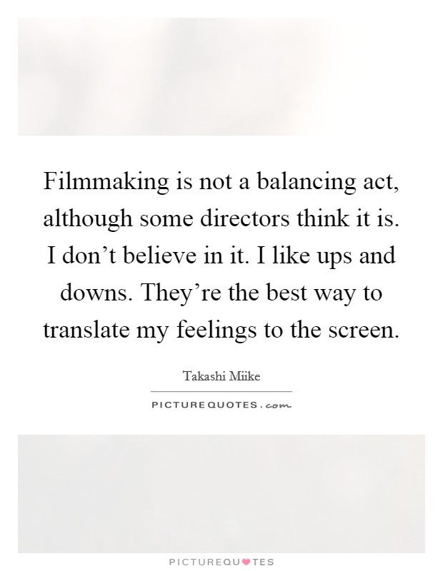 Filmmaking is not a balancing act, although some directors think it is. I don't believe in it. I like ups and downs. They're the best way to translate my feelings to the screen Picture Quote #1