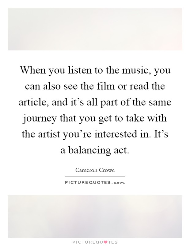 When you listen to the music, you can also see the film or read the article, and it's all part of the same journey that you get to take with the artist you're interested in. It's a balancing act Picture Quote #1