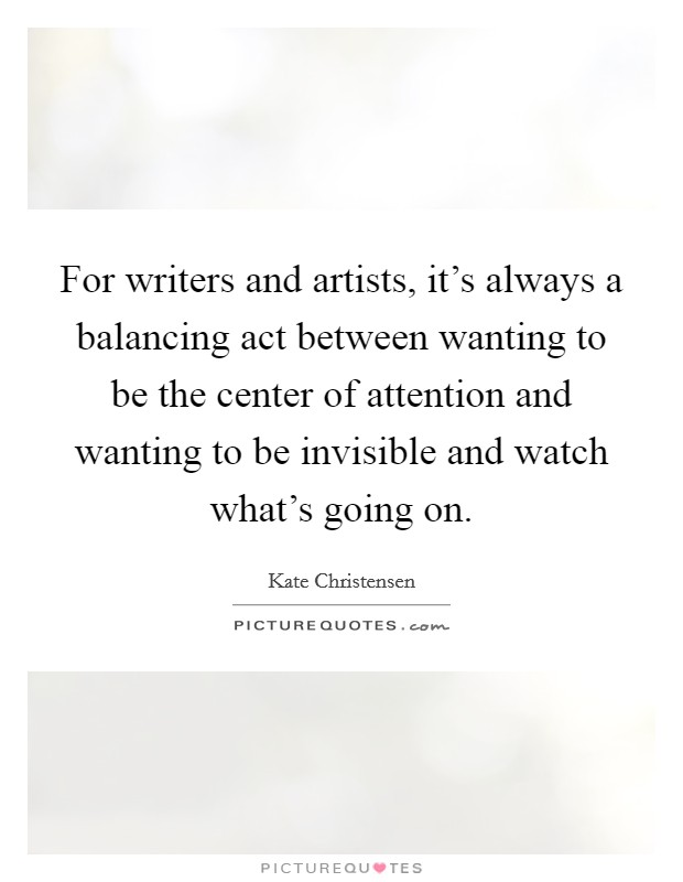 For writers and artists, it's always a balancing act between wanting to be the center of attention and wanting to be invisible and watch what's going on Picture Quote #1