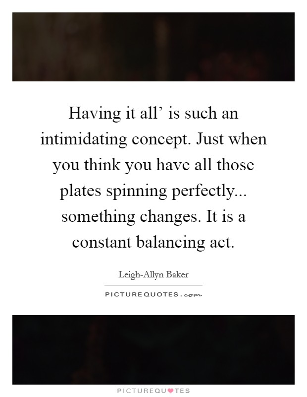 Having it all' is such an intimidating concept. Just when you think you have all those plates spinning perfectly... something changes. It is a constant balancing act Picture Quote #1