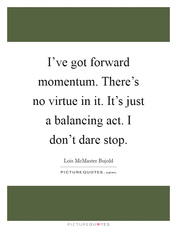 I've got forward momentum. There's no virtue in it. It's just a balancing act. I don't dare stop Picture Quote #1