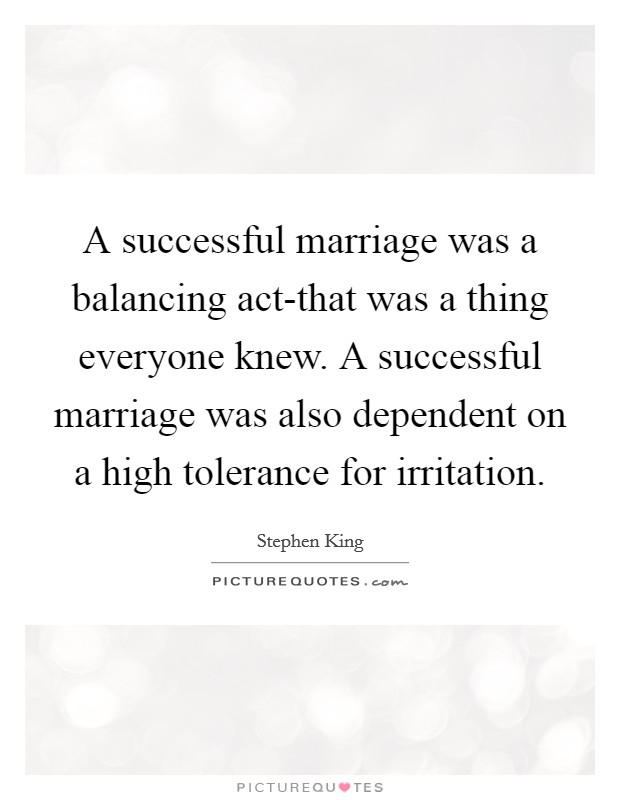 A successful marriage was a balancing act-that was a thing everyone knew. A successful marriage was also dependent on a high tolerance for irritation Picture Quote #1