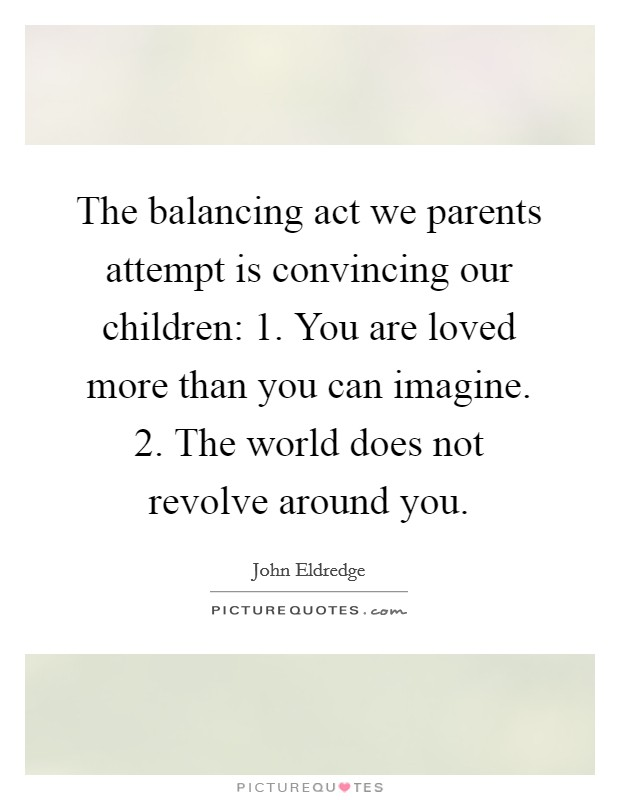 The balancing act we parents attempt is convincing our children: 1. You are loved more than you can imagine. 2. The world does not revolve around you Picture Quote #1